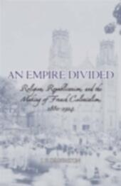 Empire Divided: Religion, Republicanism, and the Making of French Colonialism, 1880-1914