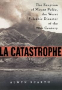 Ebook in inglese La Catastrophe: The Eruption of Mount Pelee, the Worst Volcanic Eruption of the Twentieth Century Scarth, Alwyn