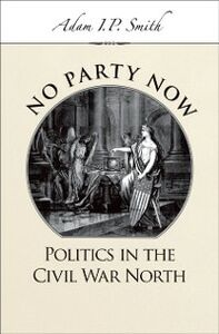 Ebook in inglese No Party Now: Politics in the Civil War North Smith, Adam I. P.