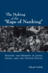"""Making of the """"Rape of Nanking"""" History and Memory in Japan, China, and the United States"""