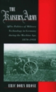 Ebook in inglese Kaiser's Army: The Politics of Military Technology in Germany during the Machine Age, 1870-1918 Brose, Eric Dorn