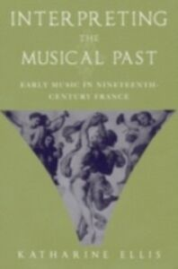 Foto Cover di Interpreting the Musical Past: Early Music in Nineteenth-Century France, Ebook inglese di Katharine Ellis, edito da Oxford University Press