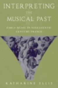 Ebook in inglese Interpreting the Musical Past: Early Music in Nineteenth-Century France Ellis, Katharine