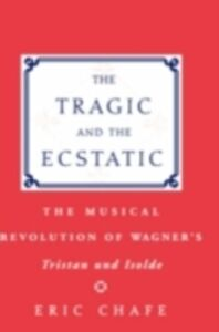 Ebook in inglese Tragic and the Ecstatic The Musical Revolution of Wagner's Tristan and Isolde ERIC, CHAFE