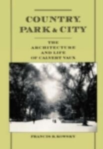 Ebook in inglese Country, Park & City: The Architecture and Life of Calvert Vaux Kowsky, Francis R.