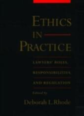 Ethics in Practice: Lawyers'Roles, Responsibilities, and Regulation