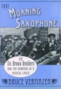 Ebook in inglese That Moaning Saxophone The Six Brown Brothers and the Dawning of a Musical Craze BRUCE, VERMAZEN