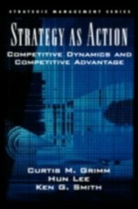 Ebook in inglese Strategy As Action: Competitive Dynamics and Competitive Advantage Grimm, Curtis M. , Lee, Hun , Smith, Ken G.