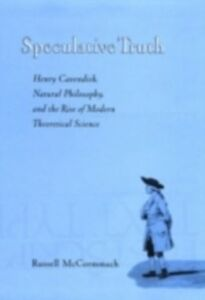 Ebook in inglese Speculative Truth: Henry Cavendish, Natural Philosophy, and the Rise of Modern Theoretical Science McCormmach, Russell