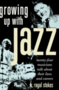 Ebook in inglese Growing Up with Jazz: Twenty-Four Musicians Talk about Their Lives and Careers Stokes, W. Royal