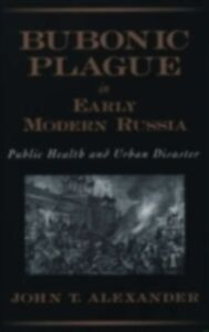 Ebook in inglese Bubonic Plague in Early Modern Russia: Public Health and Urban Disaster Alexander, John T.