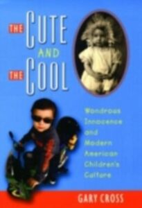 Ebook in inglese Cute and the Cool: Wondrous Innocence and Modern American Children's Culture Cross, Gary