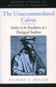 Ebook in inglese Unaccommodated Calvin: Studies in the Foundation of a Theological Tradition Muller, Richard A.