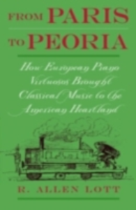 Ebook in inglese From Paris to Peoria: How European Piano Virtuosos Brought Classical Music to the American Heartland Lott, R. Allen