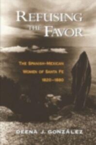 Ebook in inglese Refusing the Favor The Spanish-Mexican Women of Santa Fe, 1820-1880 J, GONZALEZ DEENA
