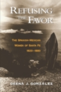 Ebook in inglese Refusing the Favor The Spanish-Mexican Women of Santa Fe, 1820-1880 J, GONZALEZ DEENA