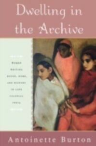 Foto Cover di Dwelling in the Archive: Women Writing House, Home, and History in Late Colonial India, Ebook inglese di Antoinette Burton, edito da Oxford University Press