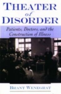 Ebook in inglese Theater of Disorder: Patients, Doctors, and the Construction of Illness Wenegrat, Brant