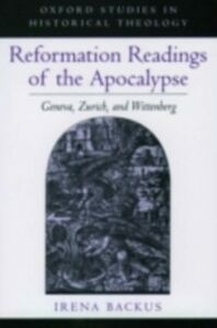 Ebook in inglese Reformation Readings of the Apocalypse: Geneva, Zurich, and Wittenberg Backus, Irena