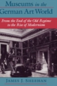 Ebook in inglese Museums in the German Art World: From the End of the Old Regime to the Rise of Modernism Sheehan, James J.