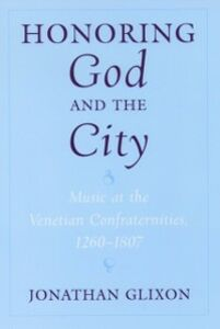 Ebook in inglese Honoring God and the City Music at the Venetian Confraternities, 1260-1807 JONATHAN, GLIXON