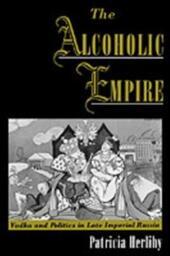 Alcoholic Empire: Vodka & Politics in Late Imperial Russia