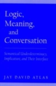 Foto Cover di Logic, Meaning, and Conversation: Semantical Underdeterminacy, Implicature, and Their Interface, Ebook inglese di Jay David Atlas, edito da Oxford University Press