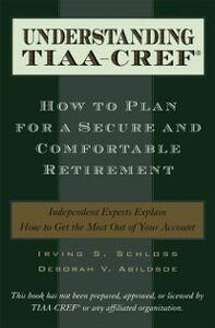 Ebook in inglese Understanding TIAA-CREF: How to Plan for a Secure and Comfortable Retirement Abildsoe, Deborah V. , Schloss, Irving S.