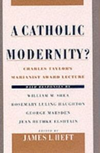 Ebook in inglese Catholic Modernity?: Charles Taylor's Marianist Award Lecture, with responses by William M. Shea, Rosemary Luling Haughton, George Marsden, and Jean Bethke Elshtain -, -