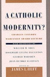 Catholic Modernity?: Charles Taylor's Marianist Award Lecture, with responses by William M. Shea, Rosemary Luling Haughton, George Marsden, and Jean Bethke Elshtain