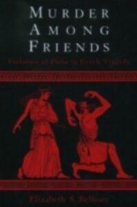 Ebook in inglese Murder among Friends: Violation of Philia in Greek Tragedy Belfiore, Elizabeth S.