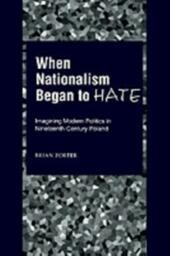 When Nationalism Began to Hate: Imagining Modern Politics in Nineteenth-Century Poland