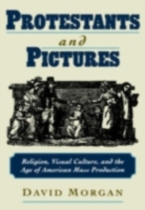 Ebook in inglese Protestants and Pictures: Religion, Visual Culture, and the Age of American Mass Production Morgan, David