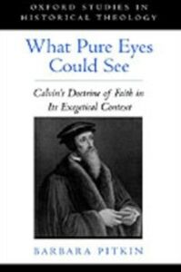 Ebook in inglese What Pure Eyes Could See: Calvin's Doctrine of Faith in Its Exegetical Context Pitkin, Barbara