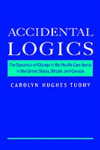 Ebook in inglese Accidental Logics: The Dynamics of Change in the Health Care Arena in the United States, Britain, and Canada Tuohy, Carolyn Hughes