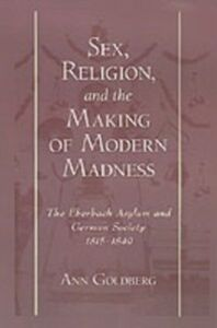 Ebook in inglese Sex, Religion, and the Making of Modern Madness: The Eberbach Asylum and German Society, 1815-1849 Goldberg, Ann