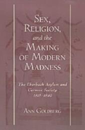 Sex, Religion, and the Making of Modern Madness: The Eberbach Asylum and German Society, 1815-1849