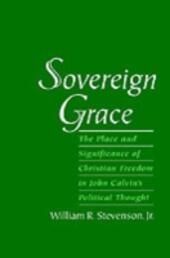 Sovereign Grace: The Place and Significance of Christian Freedom in John Calvin's Political Thought
