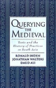 Ebook in inglese Querying the Medieval: Texts and the History of Practices in South Asia Ali, Daud , Inden, Ronald , Walters, Jonathan
