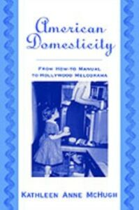 Ebook in inglese American Domesticity: From How-to Manual to Hollywood Melodrama McHugh, Kathleen Anne