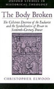 Ebook in inglese Body Broken: The Calvinist Doctrine of the Eucharist and the Symbolization of Power in Sixteenth-Century France Elwood, Christopher