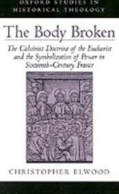 Body Broken: The Calvinist Doctrine of the Eucharist and the Symbolization of Power in Sixteenth-Century France