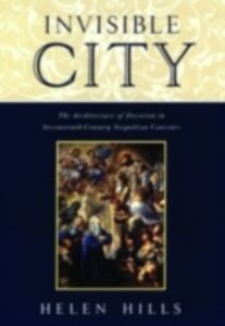 Ebook in inglese Invisible City: The Architecture of Devotion in Seventeenth-Century Neapolitan Convents Hills, Helen