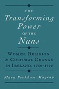 Ebook in inglese Transforming Power of the Nuns: Women, Religion, and Cultural Change in Ireland, 1750-1900 Magray, Mary Peckham