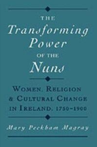 Foto Cover di Transforming Power of the Nuns: Women, Religion, and Cultural Change in Ireland, 1750-1900, Ebook inglese di Mary Peckham Magray, edito da Oxford University Press