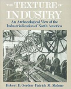 Ebook in inglese Texture of Industry: An Archaeological View of the Industrialization of North America Gordon, Robert B. , Malone, Patrick M.