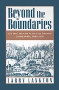 Ebook in inglese Beyond the Boundaries: Life and Landscape at the Lake Superior Copper Mines, 1840-1875 Lankton, Larry D.