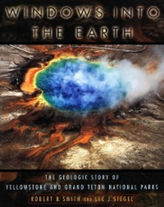 Ebook in inglese Windows into the Earth: The Geologic Story of Yellowstone and Grand Teton National Parks Siegel, Lee J. , Smith, Robert B.