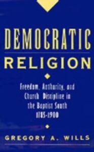 Foto Cover di Democratic Religion: Freedom, Authority, and Church Discipline in the Baptist South, 1785-1900, Ebook inglese di Gregory A. Wills, edito da Oxford University Press