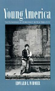 Ebook in inglese Young America: The Flowering of Democracy in New York City Widmer, Edward L.